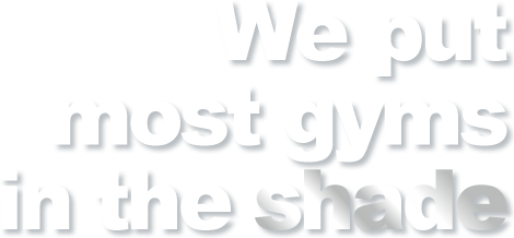 We put most other gyms in the shade